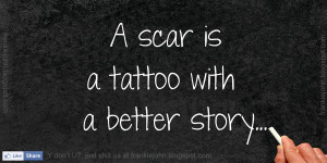 scar is a tattoo with a better story.