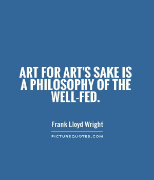 Art for art's sake is a philosophy of the well-fed. Picture Quote #1