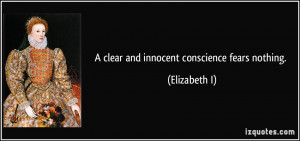 clear and innocent conscience fears nothing. - Elizabeth I