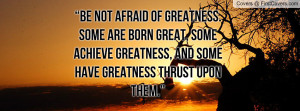 ... -afraid-of-greatness-some-are-born-great-some-achieve-greatness-5.jpg