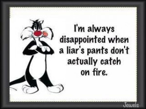 ... always disappointed when a liar's pants don't actually catch on fire