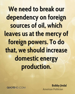 We need to break our dependency on foreign sources of oil, which ...