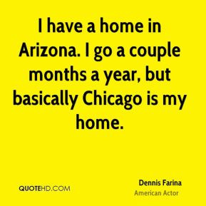 Dennis Farina - I have a home in Arizona. I go a couple months a year ...