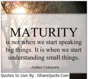 Maturity is not when we start speaking…