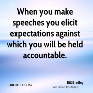 When you make speeches you elicit expectations against which you will ...