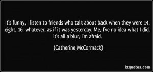 ... no idea what I did. It's all a blur, I'm afraid. - Catherine McCormack