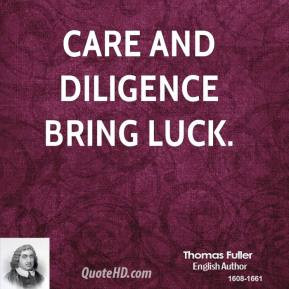 Thomas Fuller - Care and diligence bring luck.
