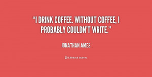 """drink coffee. Without coffee, I probably couldn't write."""""""