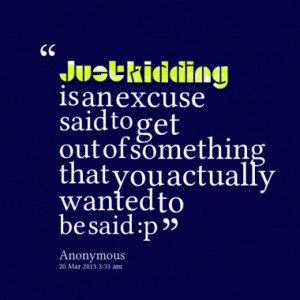 Just kidding is an excuse said to get out of something that you ...