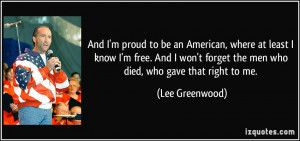 And I'm proud to be an American, where at least I know I'm free. And I ...