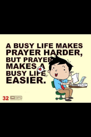 Busy life, never to busy for prayer