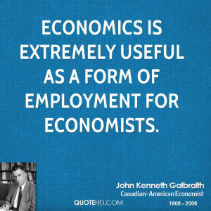 Economics is extremely useful as a form of employment for economists.