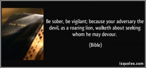 ... as a roaring lion, walketh about seeking whom he may devour. - Bible