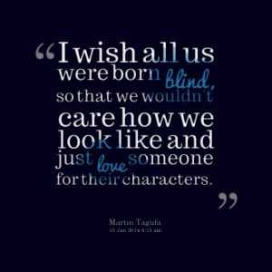 Quotes Picture: i wish all us were born blind, so that we wouldn't ...