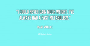 could never gain much weight. I've always had a fast metabolism ...