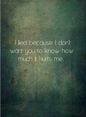 lied because i don't want you to know how much it hurts me.