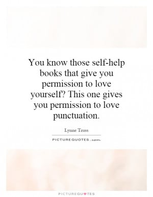 You know those self help books that give you permission to love ...