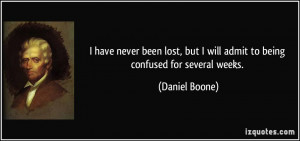 ... but I will admit to being confused for several weeks. - Daniel Boone