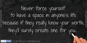 Never force yourself to have a space in anyone's life because if they ...