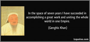 ... great work and uniting the whole world in one Empire. - Genghis Khan