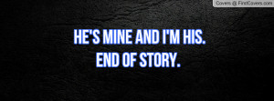 he's mine and i'm his.end of story Profile Facebook Covers