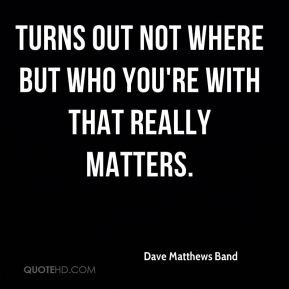 ... where but who you're with that really matters. - Dave Matthews Band
