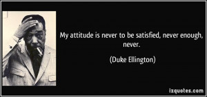 My attitude is never to be satisfied, never enough, never. - Duke ...