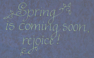 Spring Is Coming Soon, Rejoice ""