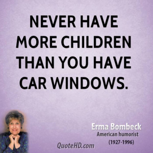 Never have more children than you have car windows.
