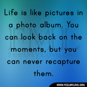 Life is like pictures in a photo album. You can look back on the ...