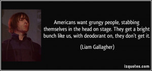 ... bunch like us, with deodorant on, they don't get it. - Liam Gallagher
