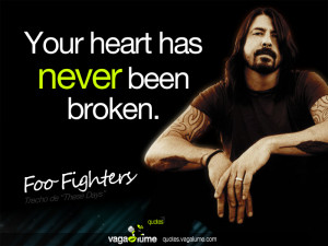 """Your heart has never been broken"""" - Foo Fighters ( These Days )"""