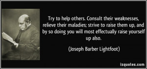 Try to help others. Consult their weaknesses, relieve their maladies ...