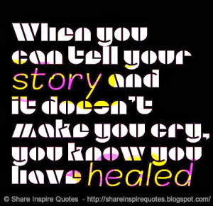 you can tell your story and it doesn't make you cry, you know you have ...