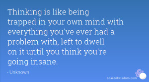 Thinking is like being trapped in your own mind with everything you've ...