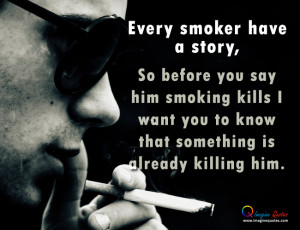 Every smoker have a story,So before you say him smoking kills I want ...