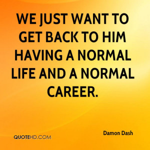 We just want to get back to him having a normal life and a normal ...