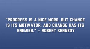 """... is its motivator. And change has its enemies."""" – Robert Kennedy"""