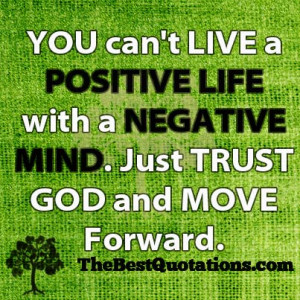 You can't LIVE a POSITIVE LIFE with a NEGATIVE MIND. Just TRUST GOD ...