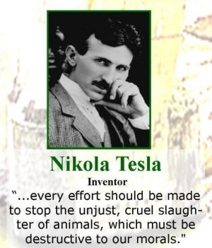 ... animals, which must be destructive to our morals. – Nikola Tesla