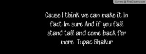 ... sure And if you fall stand tall and come back for more. - Tupac Shakur