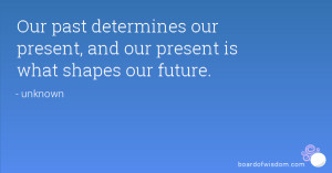 Our past determines our present, and our present is what shapes our ...