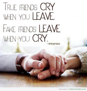 True Friends CRY when you LEAVE .