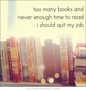 ... and never enough time to read. I should quit my job Picture Quote #1