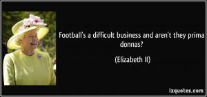 Football's a difficult business and aren't they prima donnas ...