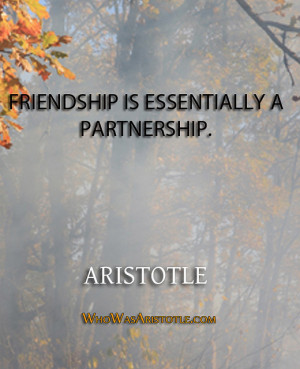 """Friendship is essentially a partnership."""" – Aristotle"""