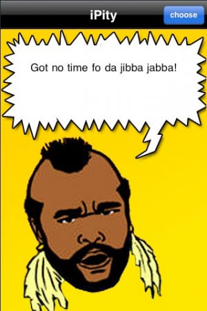 Mr. T iphone app - brilliant, fun and extremely useful.