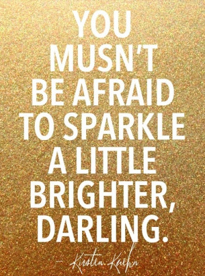 Don't be afraid of your own sparkle, dearest!