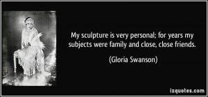 ... my subjects were family and close, close friends. - Gloria Swanson