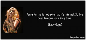 ... , it's internal. So I've been famous for a long time. - Lady Gaga